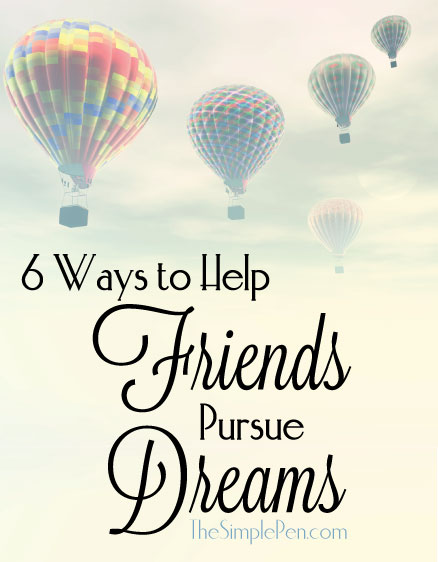 6 Ways to Help Friends Pursue Dreams || TheSimplePen.com