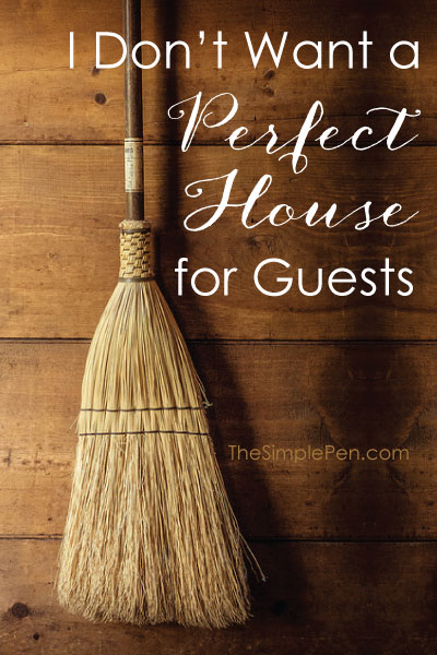 I Don't Want a Perfect House for Guests || TheSimplePen.com