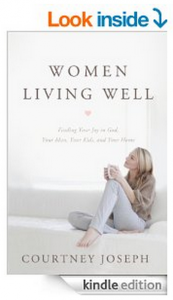 Women Living Well: Find Your Joy in God, Your Man, Your Kids, and Your Home by Courtney Joseph