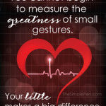 Never underestimate the greatness of your small gestures. Your 'little' makes a big difference.  || TheSimplePen.com